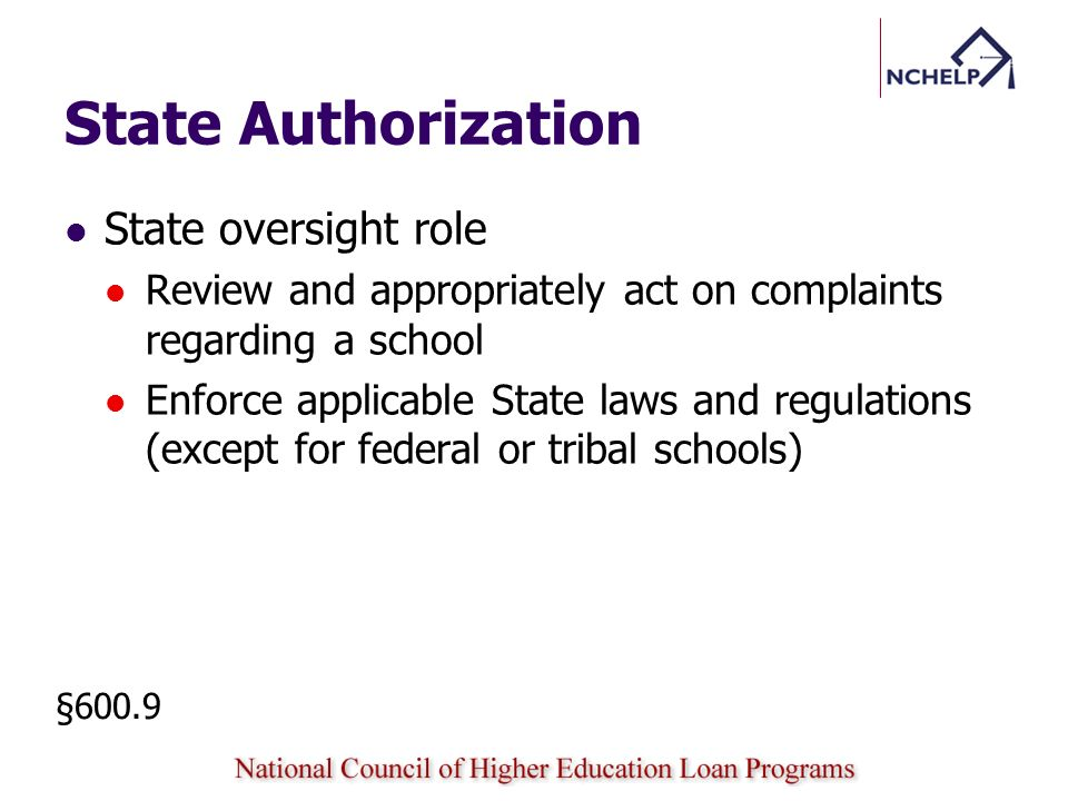 State Authorization State approval processes Named as a postsecondary educational institution Based on an authorization to conduct business Based on an authorization to operate as a charitable organization Exempted as a religious institution from State authorization Authorized by federal government or an Indian tribe rather than a State §600.9