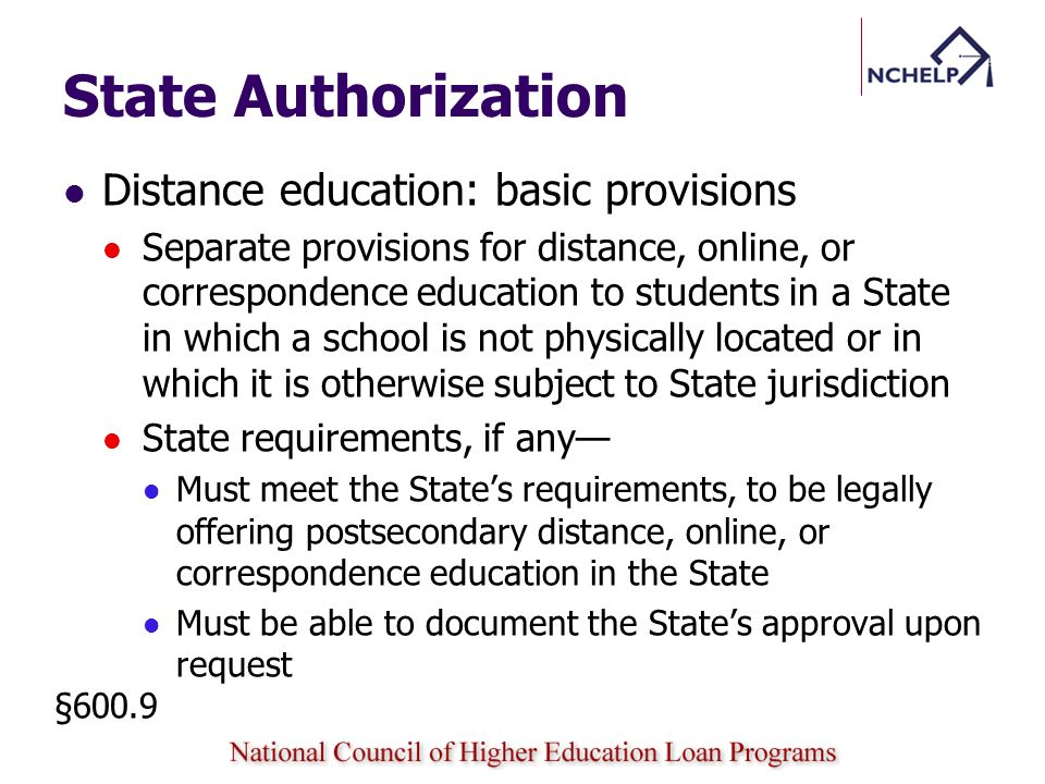 State Authorization Distance education: basic provisions Separate provisions for distance, online, or correspondence education to students in a State in which a school is not physically located or in which it is otherwise subject to State jurisdiction State requirements, if any Must meet the States requirements, to be legally offering postsecondary distance, online, or correspondence education in the State Must be able to document the States approval upon request §600.9