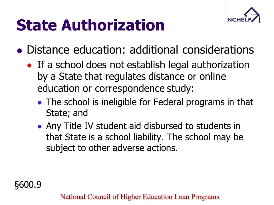 State Authorization Distance education: additional considerations If a school does not establish legal authorization by a State that regulates distance or online education or correspondence study: The school is ineligible for Federal programs in that State; and Any Title IV student aid disbursed to students in that State is a school liability.