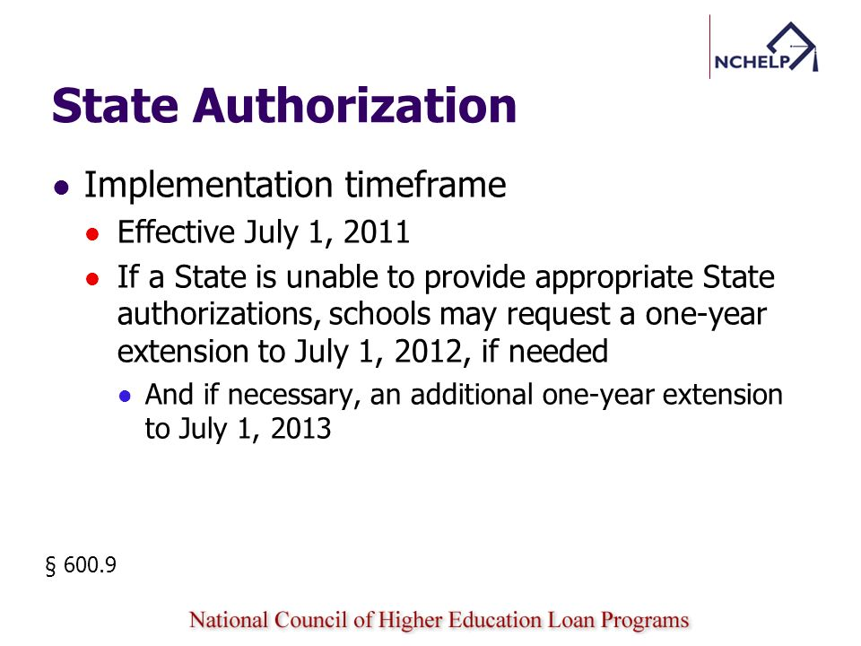 State Authorization Implementation timeframe Effective July 1, 2011 If a State is unable to provide appropriate State authorizations, schools may request a one-year extension to July 1, 2012, if needed And if necessary, an additional one-year extension to July 1, 2013 § 600.9