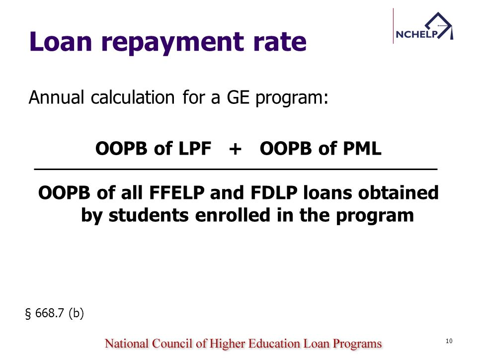 Loan repayment rate Annual calculation for a GE program: OOPB of LPF + OOPB of PML OOPB of all FFELP and FDLP loans obtained by students enrolled in t