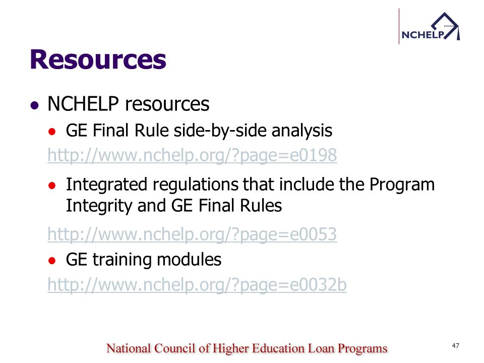 Resources NCHELP resources GE Final Rule side-by-side analysis http://www.nchelp.org/?page=e0198 Integrated regulations that include the Program Integ