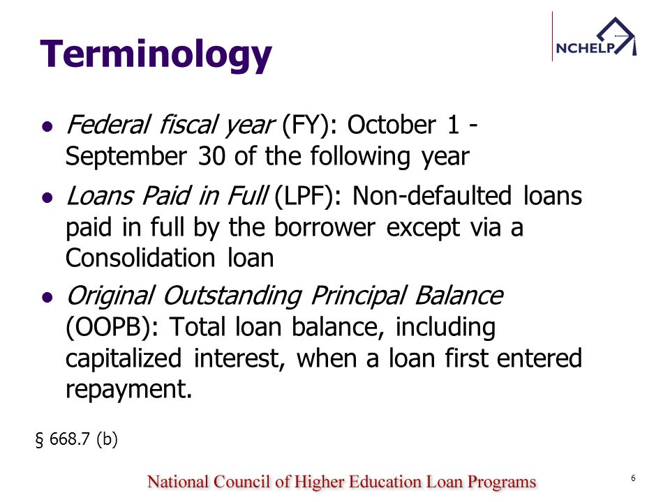 Terminology Federal fiscal year (FY): October 1 - September 30 of the following year Loans Paid in Full (LPF): Non-defaulted loans paid in full by the