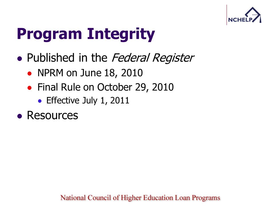 Program Integrity Published in the Federal Register NPRM on June 18, 2010 Final Rule on October 29, 2010 Effective July 1, 2011 Resources
