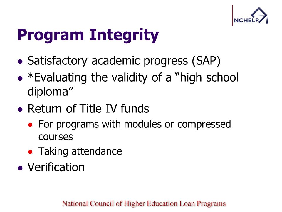 Program Integrity Satisfactory academic progress (SAP) *Evaluating the validity of a high school diploma Return of Title IV funds For programs with modules or compressed courses Taking attendance Verification
