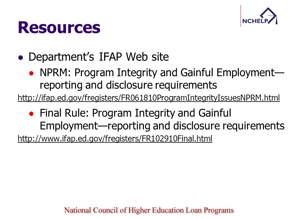 Resources Departments IFAP Web site NPRM: Program Integrity and Gainful Employment reporting and disclosure requirements http://ifap.ed.gov/fregisters/FR061810ProgramIntegrityIssuesNPRM.html Final Rule: Program Integrity and Gainful Employmentreporting and disclosure requirements http://www.ifap.ed.gov/fregisters/FR102910Final.html