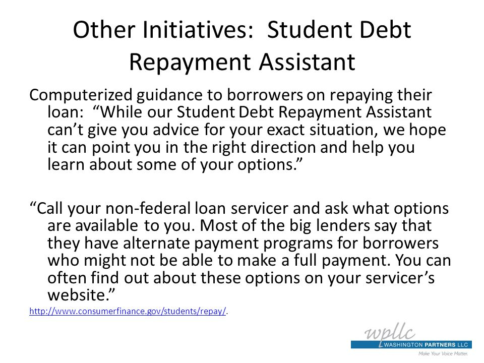 Other Initiatives: Student Debt Repayment Assistant Computerized guidance to borrowers on repaying their loan: While our Student Debt Repayment Assistant cant give you advice for your exact situation, we hope it can point you in the right direction and help you learn about some of your options.