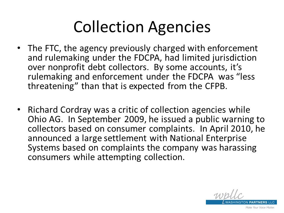 Collection Agencies The FTC, the agency previously charged with enforcement and rulemaking under the FDCPA, had limited jurisdiction over nonprofit debt collectors.