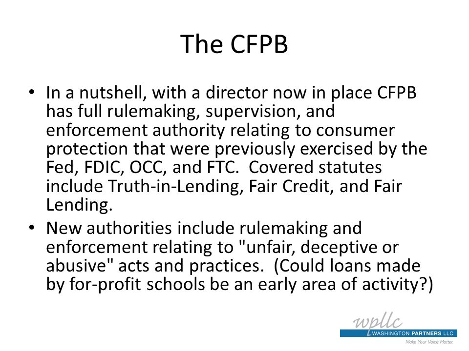 The CFPB In a nutshell, with a director now in place CFPB has full rulemaking, supervision, and enforcement authority relating to consumer protection that were previously exercised by the Fed, FDIC, OCC, and FTC.