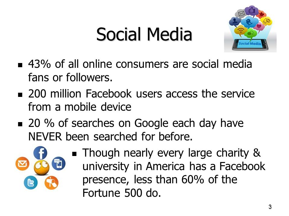 Social Media 43% of all online consumers are social media fans or followers. 200 million Facebook users access the service from a mobile device 20 % o