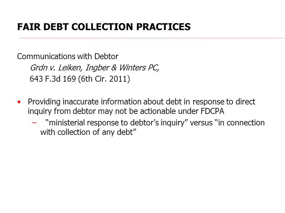 FAIR DEBT COLLECTION PRACTICES Communications with Debtor Grdn v. Leiken, Ingber & Winters PC, 643 F.3d 169 (6th Cir. 2011) Providing inaccurate infor