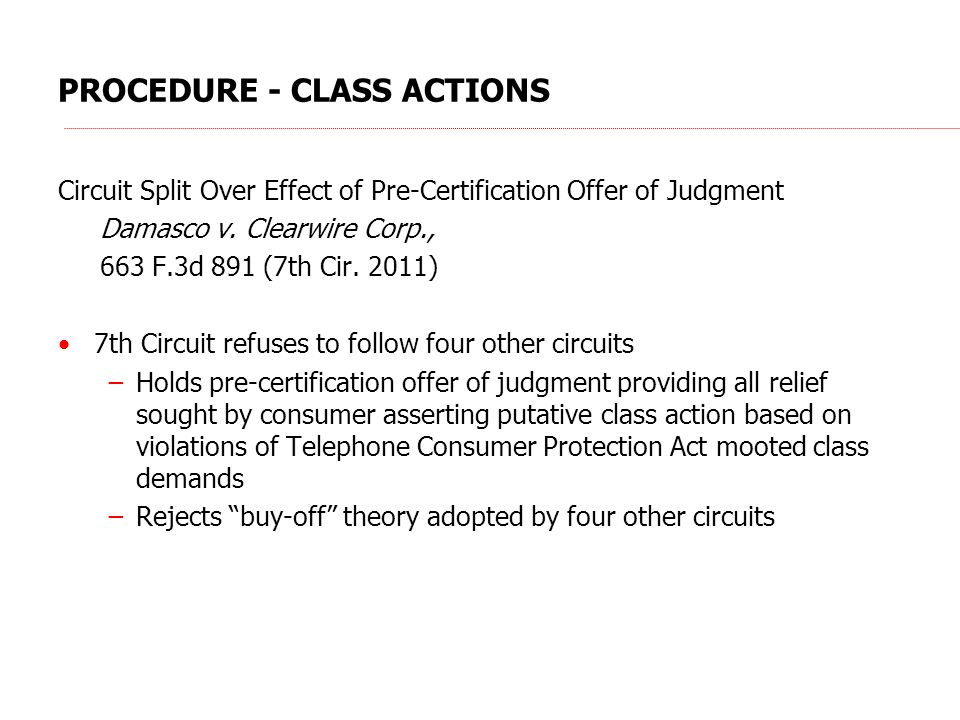 PROCEDURE - CLASS ACTIONS Circuit Split Over Effect of Pre-Certification Offer of Judgment Damasco v. Clearwire Corp., 663 F.3d 891 (7th Cir. 2011) 7t