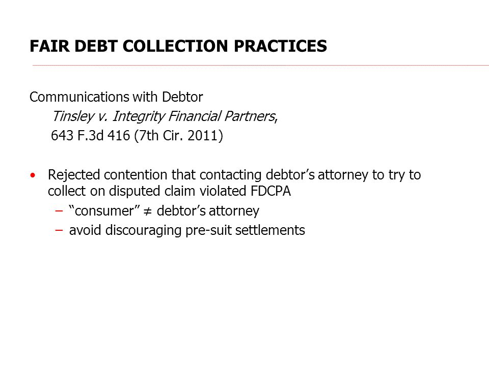 FAIR DEBT COLLECTION PRACTICES Communications with Debtor Tinsley v. Integrity Financial Partners, 643 F.3d 416 (7th Cir. 2011) Rejected contention th