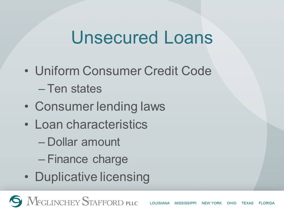 Unsecured Loans Uniform Consumer Credit Code –Ten states Consumer lending laws Loan characteristics –Dollar amount –Finance charge Duplicative licensi