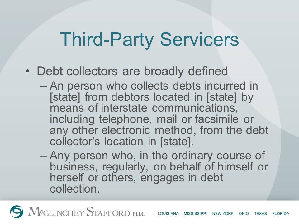 Third-Party Servicers Debt collectors are broadly defined –An person who collects debts incurred in [state] from debtors located in [state] by means o