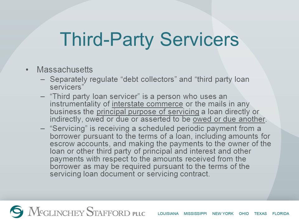 Third-Party Servicers Massachusetts –Separately regulate debt collectors and third party loan servicers –Third party loan servicer is a person who use