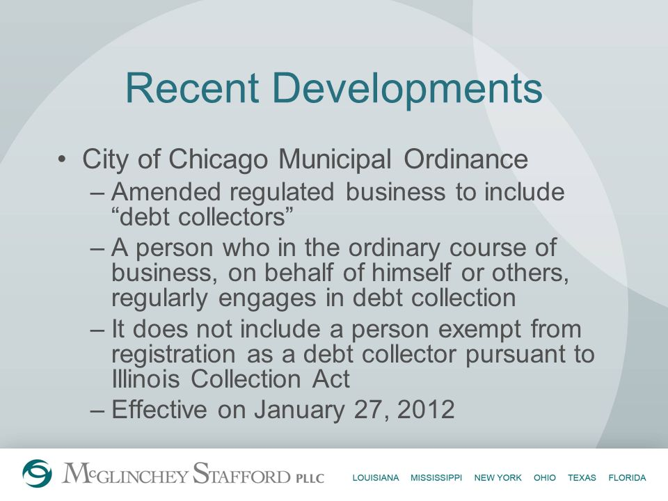 Recent Developments City of Chicago Municipal Ordinance –Amended regulated business to include debt collectors –A person who in the ordinary course of