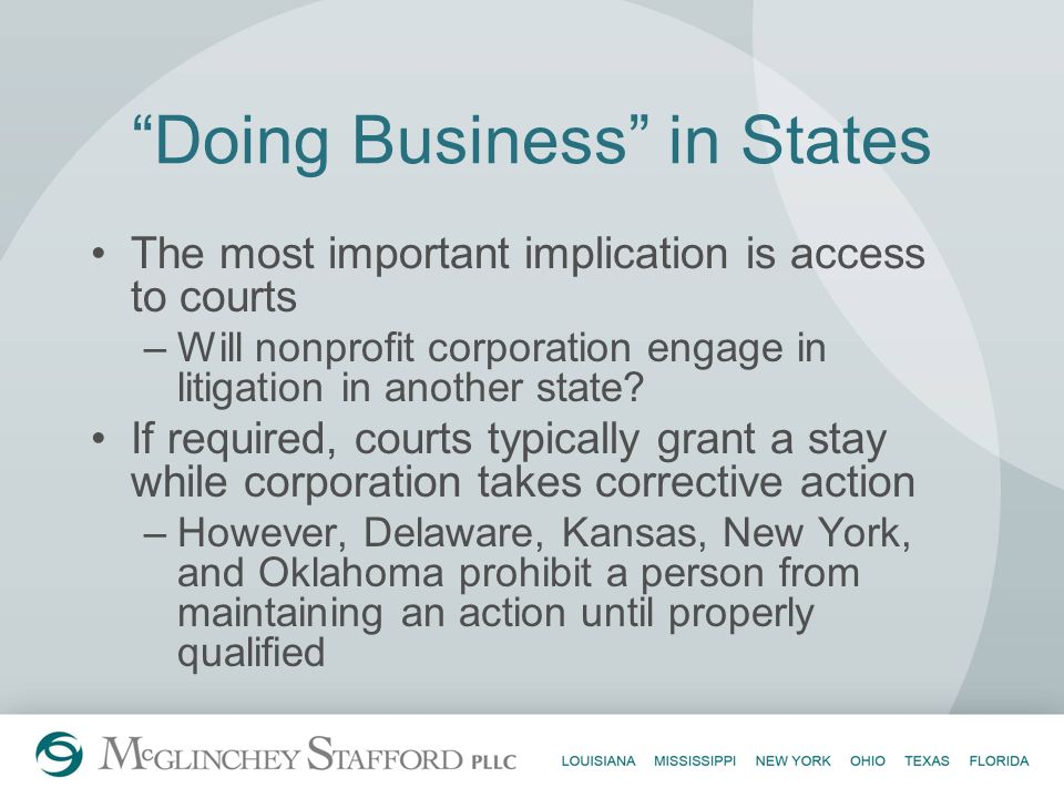 Doing Business in States The most important implication is access to courts –Will nonprofit corporation engage in litigation in another state? If requ