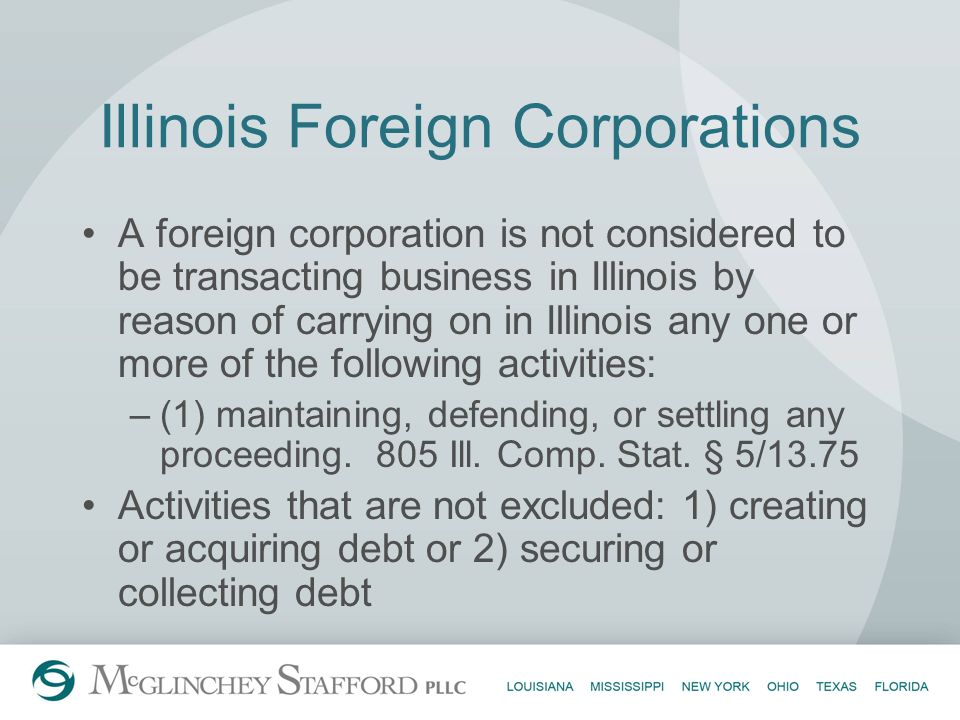 Illinois Foreign Corporations A foreign corporation is not considered to be transacting business in Illinois by reason of carrying on in Illinois any