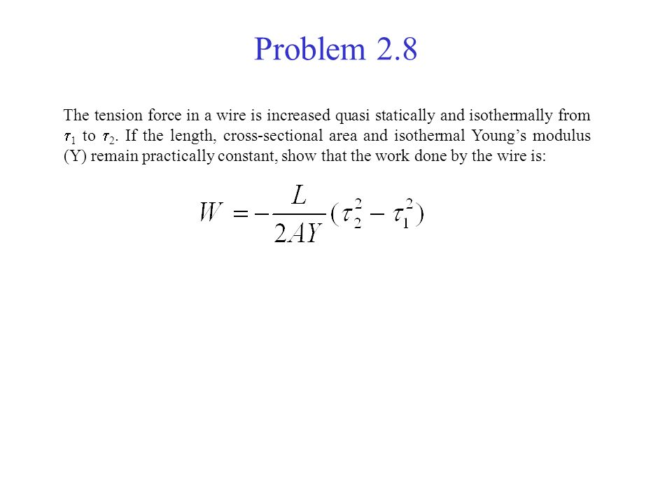 Problem 2.8 The tension force in a wire is increased quasi statically and isothermally from 1 to 2. If the length, cross-sectional area and isothermal