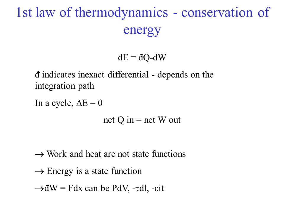 1st law of thermodynamics - conservation of energy dE = dQ-dW d indicates inexact differential - depends on the integration path In a cycle, E = 0 net