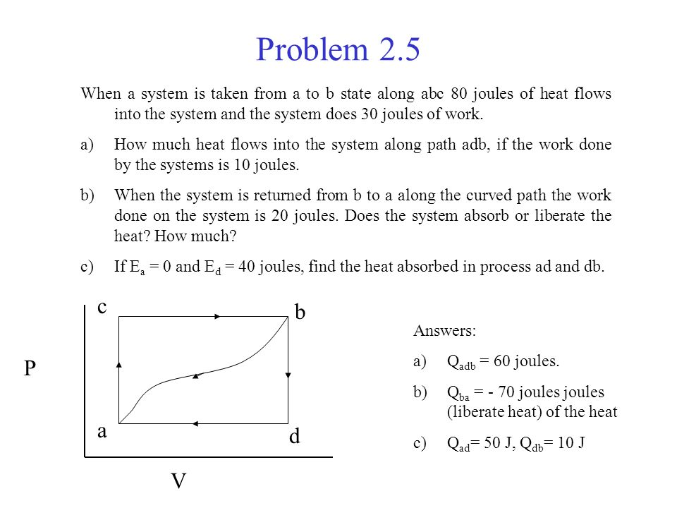 Problem 2.5 When a system is taken from a to b state along abc 80 joules of heat flows into the system and the system does 30 joules of work. a)How mu