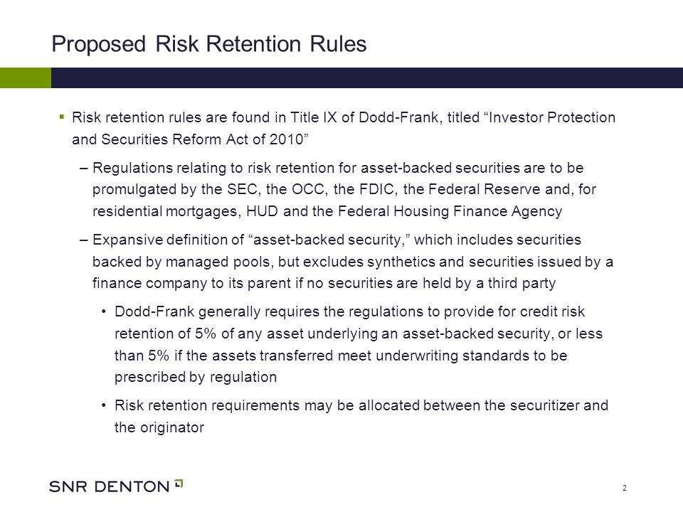 2 Proposed Risk Retention Rules Risk retention rules are found in Title IX of Dodd-Frank, titled Investor Protection and Securities Reform Act of 2010 –Regulations relating to risk retention for asset-backed securities are to be promulgated by the SEC, the OCC, the FDIC, the Federal Reserve and, for residential mortgages, HUD and the Federal Housing Finance Agency –Expansive definition of asset-backed security, which includes securities backed by managed pools, but excludes synthetics and securities issued by a finance company to its parent if no securities are held by a third party Dodd-Frank generally requires the regulations to provide for credit risk retention of 5% of any asset underlying an asset-backed security, or less than 5% if the assets transferred meet underwriting standards to be prescribed by regulation Risk retention requirements may be allocated between the securitizer and the originator