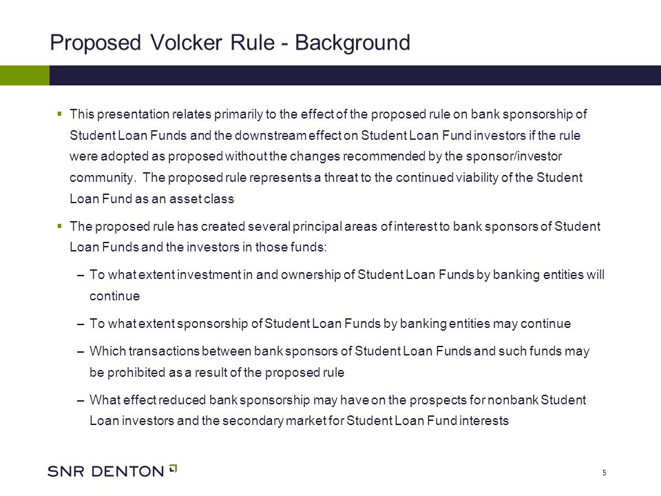 5 Proposed Volcker Rule - Background This presentation relates primarily to the effect of the proposed rule on bank sponsorship of Student Loan Funds and the downstream effect on Student Loan Fund investors if the rule were adopted as proposed without the changes recommended by the sponsor/investor community.