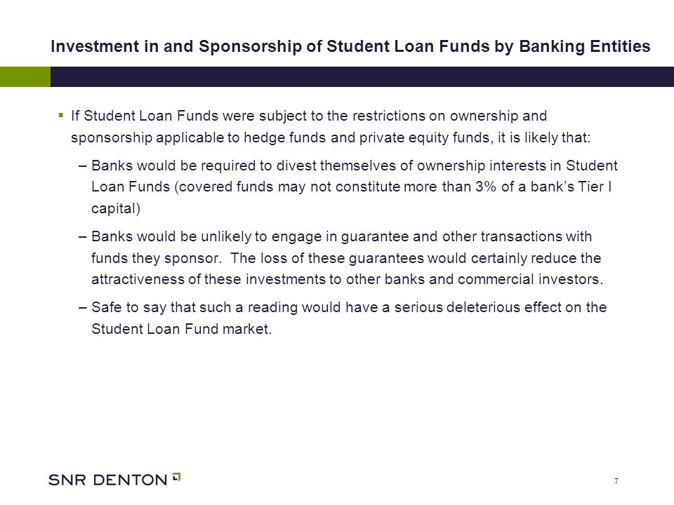 7 Investment in and Sponsorship of Student Loan Funds by Banking Entities If Student Loan Funds were subject to the restrictions on ownership and sponsorship applicable to hedge funds and private equity funds, it is likely that: –Banks would be required to divest themselves of ownership interests in Student Loan Funds (covered funds may not constitute more than 3% of a banks Tier I capital) –Banks would be unlikely to engage in guarantee and other transactions with funds they sponsor.