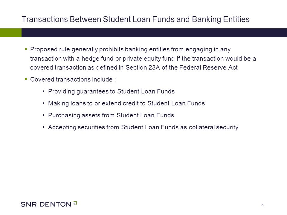 8 Transactions Between Student Loan Funds and Banking Entities Proposed rule generally prohibits banking entities from engaging in any transaction with a hedge fund or private equity fund if the transaction would be a covered transaction as defined in Section 23A of the Federal Reserve Act Covered transactions include : Providing guarantees to Student Loan Funds Making loans to or extend credit to Student Loan Funds Purchasing assets from Student Loan Funds Accepting securities from Student Loan Funds as collateral security
