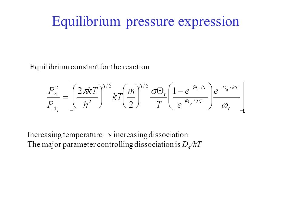 Equilibrium pressure expression Equilibrium constant for the reaction Increasing temperature increasing dissociation The major parameter controlling dissociation is D e /kT