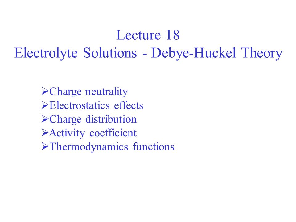 Lecture 18 Electrolyte Solutions - Debye-Huckel Theory Charge neutrality Electrostatics effects Charge distribution Activity coefficient Thermodynamic