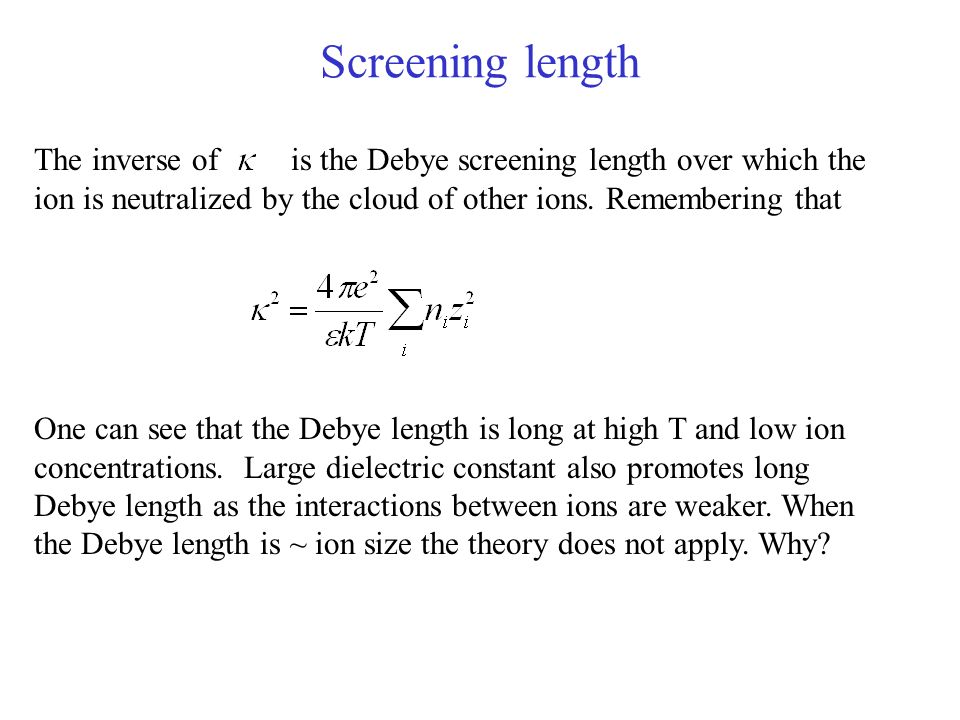 Screening length The inverse of is the Debye screening length over which the ion is neutralized by the cloud of other ions. Remembering that One can s