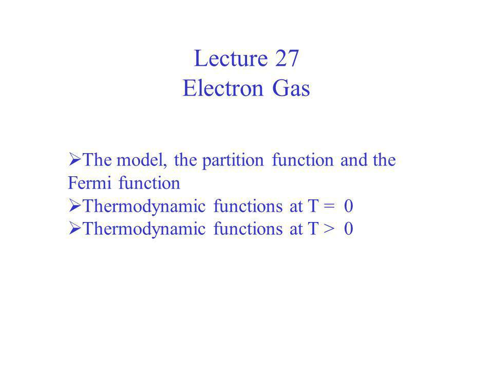 Lecture 27 Electron Gas The model, the partition function and the Fermi function Thermodynamic functions at T = 0 Thermodynamic functions at T > 0