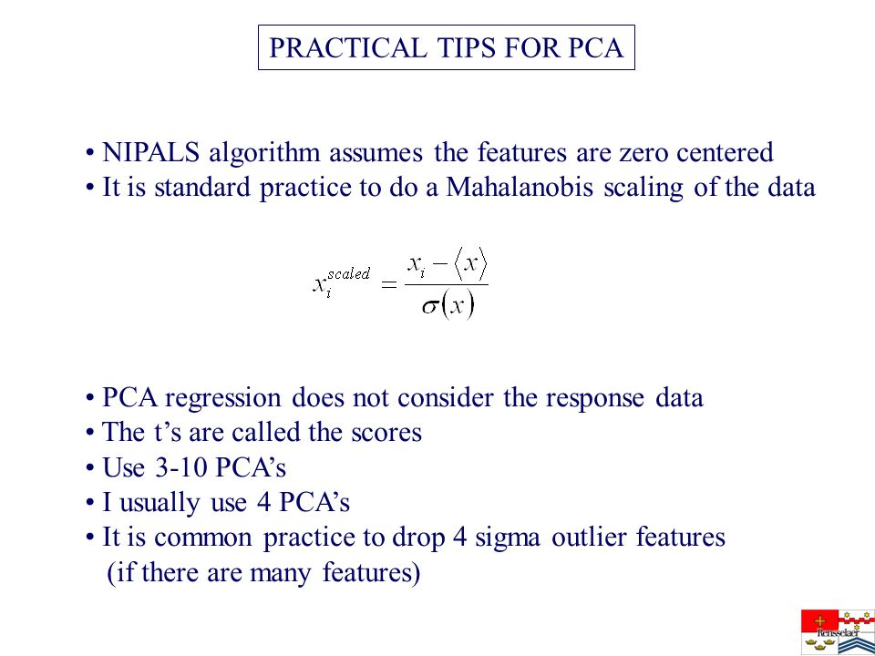 PRACTICAL TIPS FOR PCA NIPALS algorithm assumes the features are zero centered It is standard practice to do a Mahalanobis scaling of the data PCA regression does not consider the response data The ts are called the scores Use 3-10 PCAs I usually use 4 PCAs It is common practice to drop 4 sigma outlier features (if there are many features)