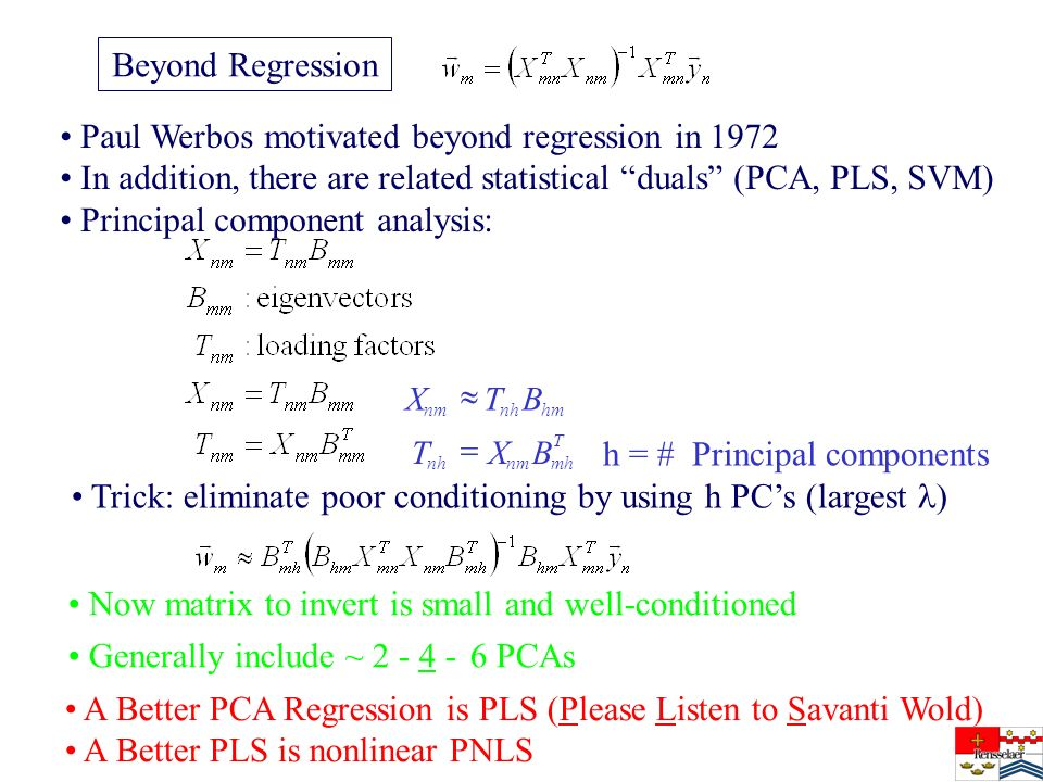 Beyond Regression Paul Werbos motivated beyond regression in 1972 In addition, there are related statistical duals (PCA, PLS, SVM) Principal component analysis: T mhnmnh hmnhnm BXT BTX h = # Principal components Trick: eliminate poor conditioning by using h PCs (largest ) Now matrix to invert is small and well-conditioned Generally include ~ 2 - 4 - 6 PCAs A Better PCA Regression is PLS (Please Listen to Savanti Wold) A Better PLS is nonlinear PNLS