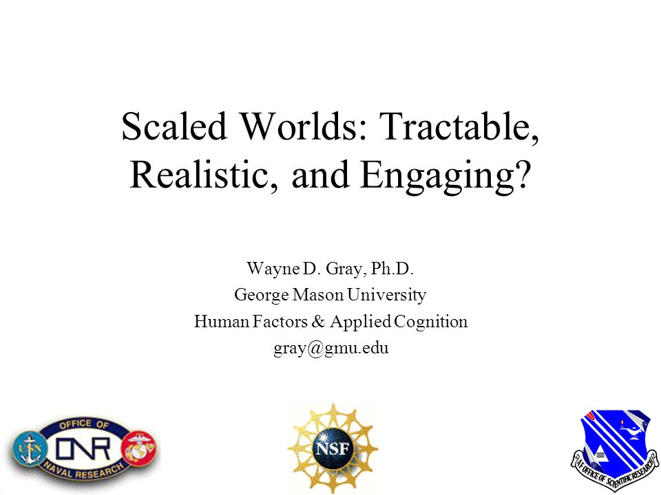 Scaled Worlds: Tractable, Realistic, and Engaging? Wayne D. Gray, Ph.D. George Mason University Human Factors & Applied Cognition gray@gmu.edu