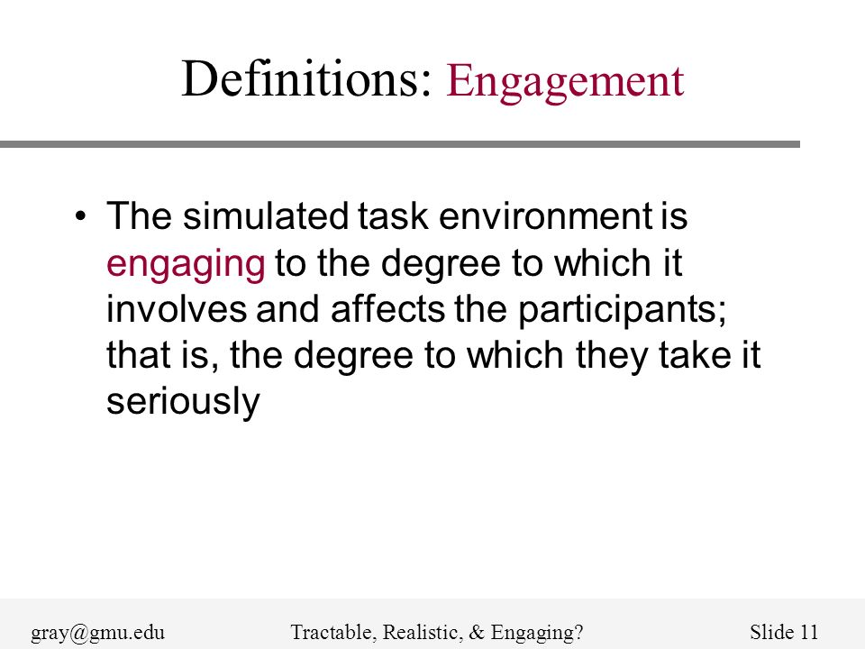 gray@gmu.eduTractable, Realistic, & Engaging?Slide 11 Definitions: Engagement The simulated task environment is engaging to the degree to which it inv