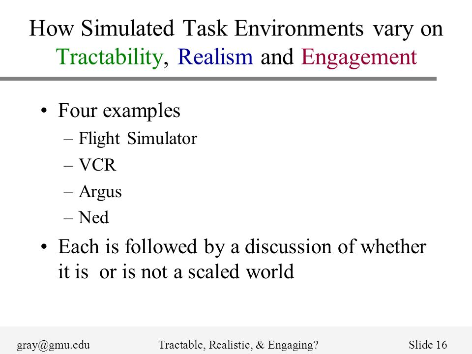 gray@gmu.eduTractable, Realistic, & Engaging?Slide 16 How Simulated Task Environments vary on Tractability, Realism and Engagement Four examples –Flight Simulator –VCR –Argus –Ned Each is followed by a discussion of whether it is or is not a scaled world
