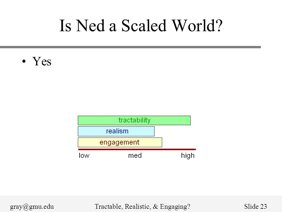 gray@gmu.eduTractable, Realistic, & Engaging?Slide 23 Is Ned a Scaled World? Yes