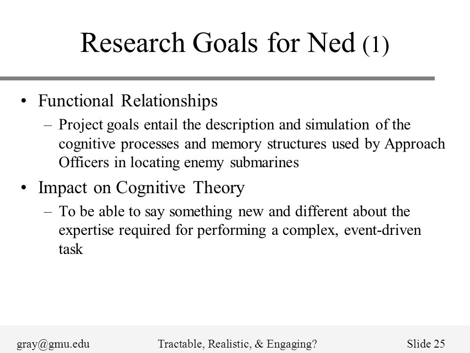 gray@gmu.eduTractable, Realistic, & Engaging?Slide 25 Research Goals for Ned (1) Functional Relationships –Project goals entail the description and simulation of the cognitive processes and memory structures used by Approach Officers in locating enemy submarines Impact on Cognitive Theory –To be able to say something new and different about the expertise required for performing a complex, event-driven task