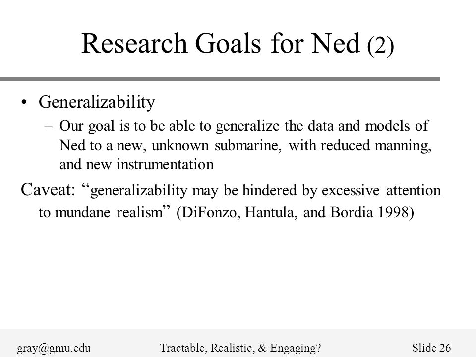gray@gmu.eduTractable, Realistic, & Engaging?Slide 26 Research Goals for Ned (2) Generalizability –Our goal is to be able to generalize the data and models of Ned to a new, unknown submarine, with reduced manning, and new instrumentation Caveat: generalizability may be hindered by excessive attention to mundane realism (DiFonzo, Hantula, and Bordia 1998)