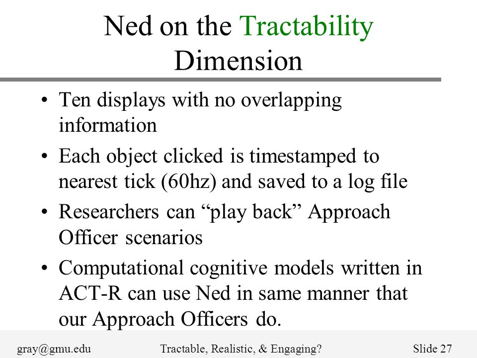 gray@gmu.eduTractable, Realistic, & Engaging?Slide 27 Ned on the Tractability Dimension Ten displays with no overlapping information Each object clicked is timestamped to nearest tick (60hz) and saved to a log file Researchers can play back Approach Officer scenarios Computational cognitive models written in ACT-R can use Ned in same manner that our Approach Officers do.