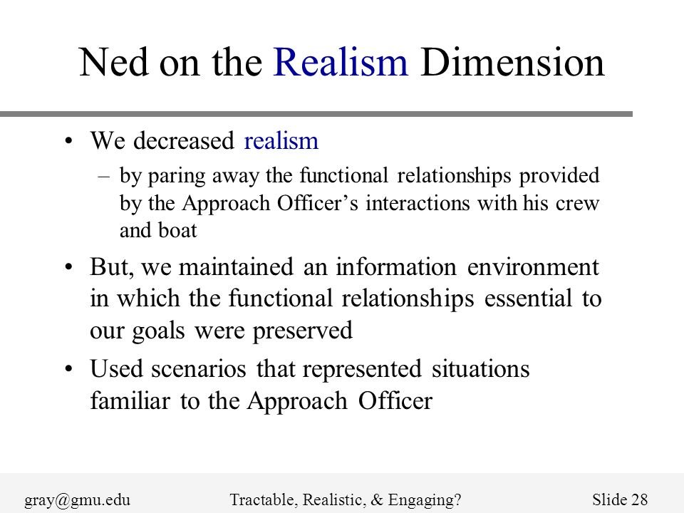 gray@gmu.eduTractable, Realistic, & Engaging?Slide 28 Ned on the Realism Dimension We decreased realism –by paring away the functional relationships provided by the Approach Officers interactions with his crew and boat But, we maintained an information environment in which the functional relationships essential to our goals were preserved Used scenarios that represented situations familiar to the Approach Officer