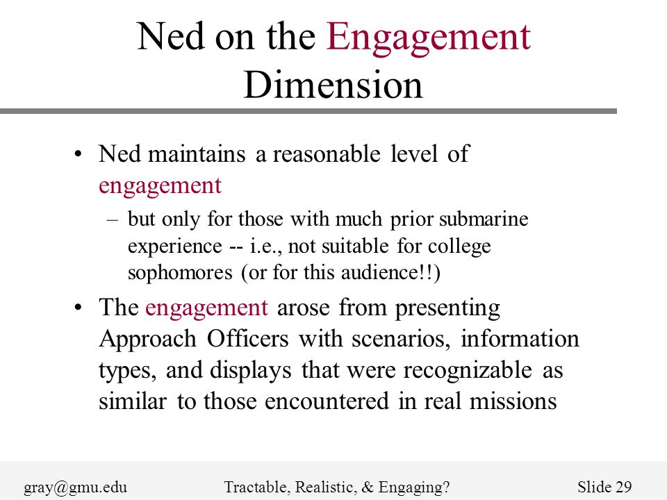 gray@gmu.eduTractable, Realistic, & Engaging Slide 29 Ned on the Engagement Dimension Ned maintains a reasonable level of engagement –but only for those with much prior submarine experience -- i.e., not suitable for college sophomores (or for this audience!!) The engagement arose from presenting Approach Officers with scenarios, information types, and displays that were recognizable as similar to those encountered in real missions