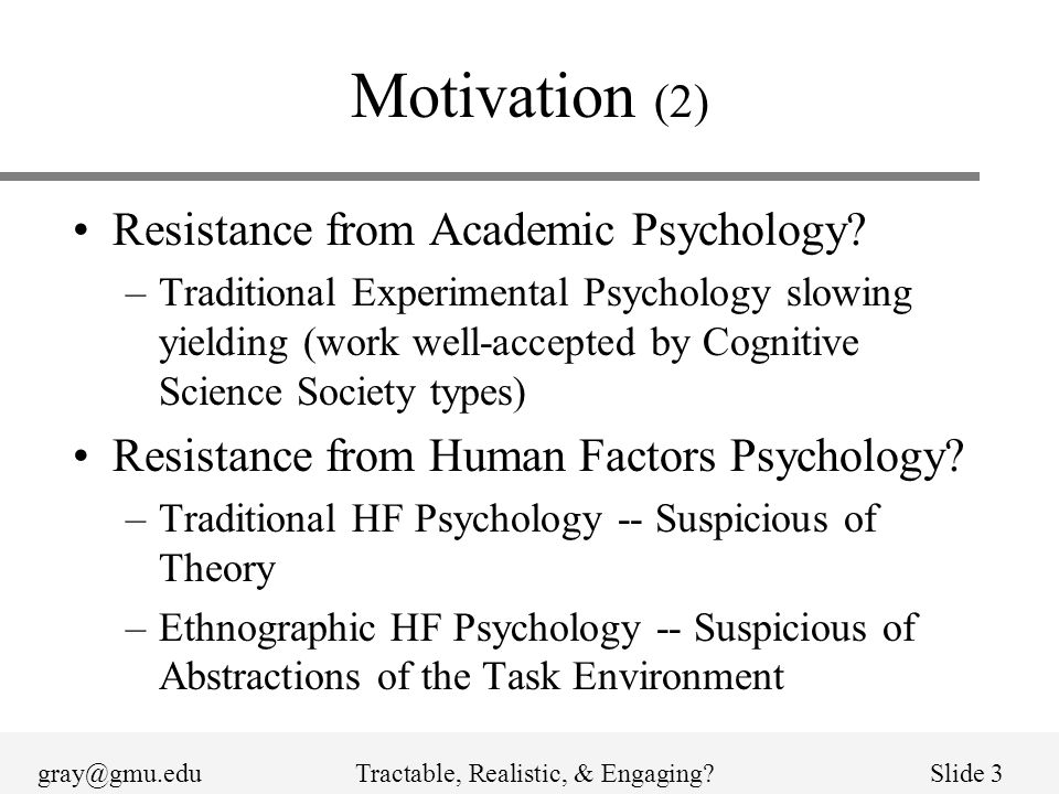 gray@gmu.eduTractable, Realistic, & Engaging?Slide 3 Motivation (2) Resistance from Academic Psychology? –Traditional Experimental Psychology slowing