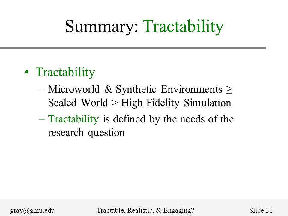 gray@gmu.eduTractable, Realistic, & Engaging Slide 31 Summary: Tractability Tractability –Microworld & Synthetic Environments Scaled World > High Fidelity Simulation –Tractability is defined by the needs of the research question
