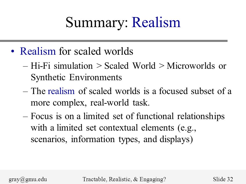 gray@gmu.eduTractable, Realistic, & Engaging Slide 32 Summary: Realism Realism for scaled worlds –Hi-Fi simulation > Scaled World > Microworlds or Synthetic Environments –The realism of scaled worlds is a focused subset of a more complex, real-world task.