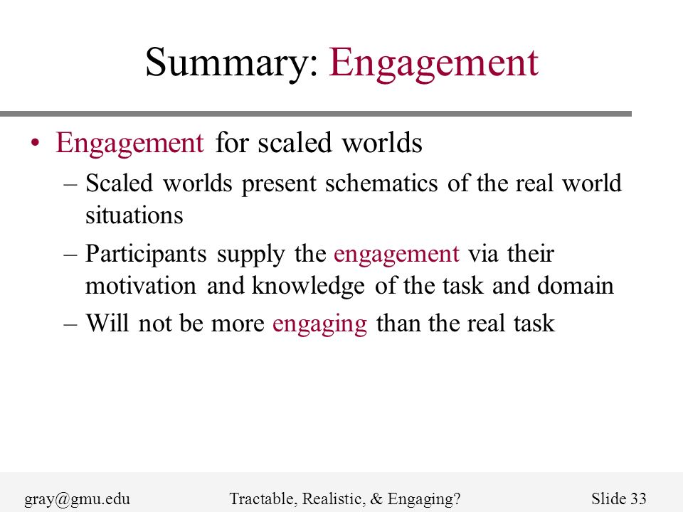 gray@gmu.eduTractable, Realistic, & Engaging?Slide 33 Summary: Engagement Engagement for scaled worlds –Scaled worlds present schematics of the real world situations –Participants supply the engagement via their motivation and knowledge of the task and domain –Will not be more engaging than the real task