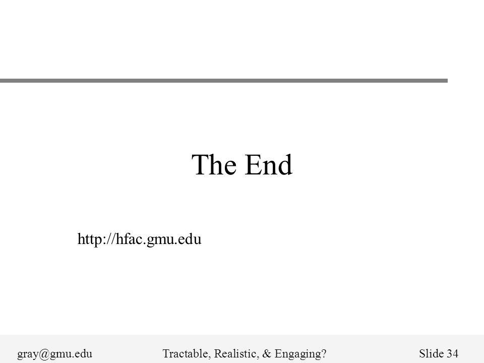 gray@gmu.eduTractable, Realistic, & Engaging?Slide 34 The End http://hfac.gmu.edu